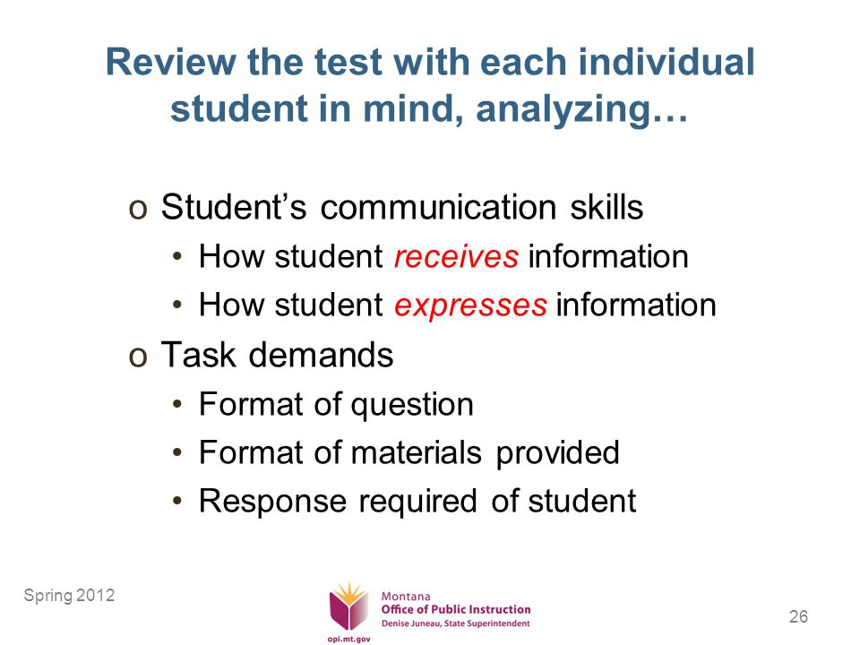 26 Review the test with each individual student in mind, analyzing… oStudents communication skills How student receives information How student expresses information oTask demands Format of question Format of materials provided Response required of student Spring 2012