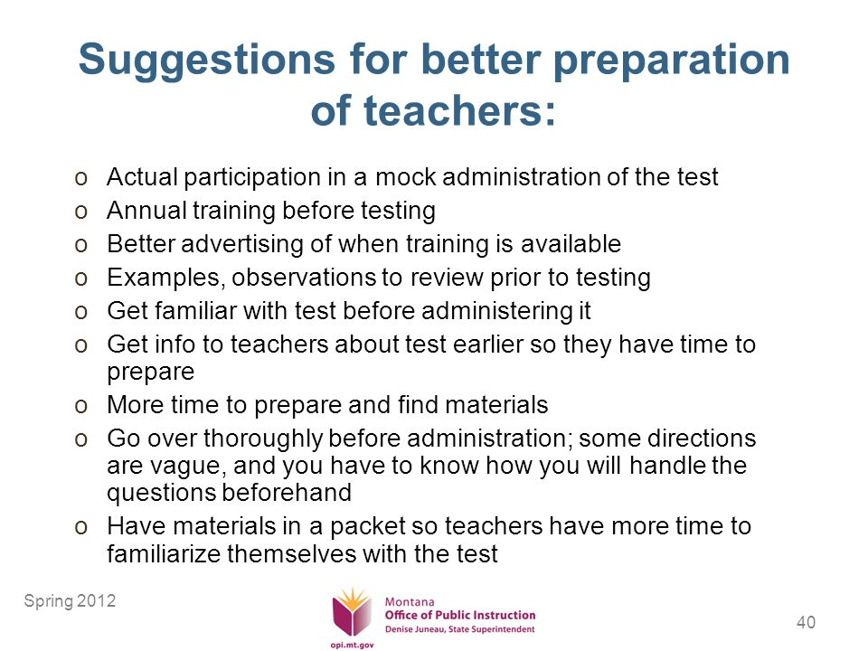 40 Suggestions for better preparation of teachers: oActual participation in a mock administration of the test oAnnual training before testing oBetter advertising of when training is available oExamples, observations to review prior to testing oGet familiar with test before administering it oGet info to teachers about test earlier so they have time to prepare oMore time to prepare and find materials oGo over thoroughly before administration; some directions are vague, and you have to know how you will handle the questions beforehand oHave materials in a packet so teachers have more time to familiarize themselves with the test Spring 2012