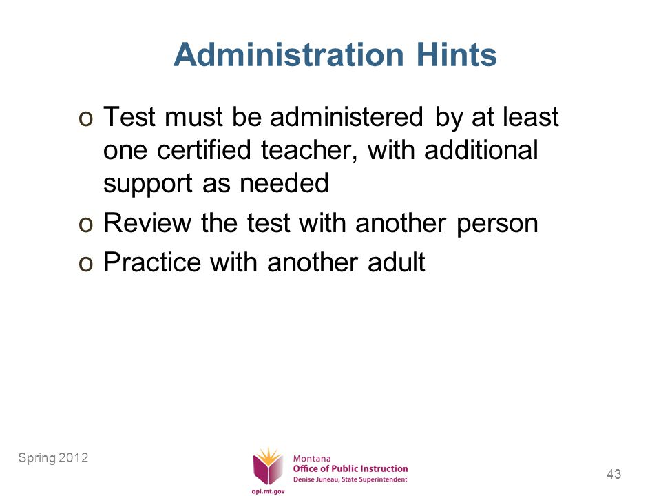 43 Administration Hints oTest must be administered by at least one certified teacher, with additional support as needed oReview the test with another person oPractice with another adult Spring 2012