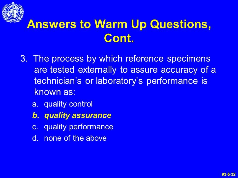 Answers to Warm Up Questions, Cont. 3. The process by which reference specimens are tested externally to assure accuracy of a technicians or laborator