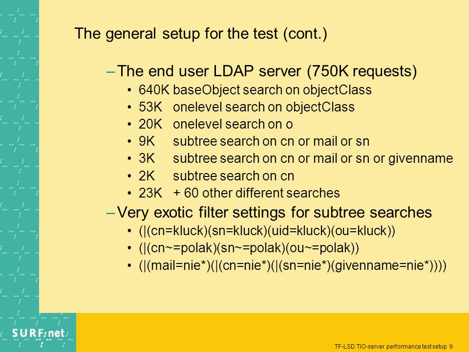TF-LSD TIO-server performance test setup 9 The general setup for the test (cont.) –The end user LDAP server (750K requests) 640KbaseObject search on o