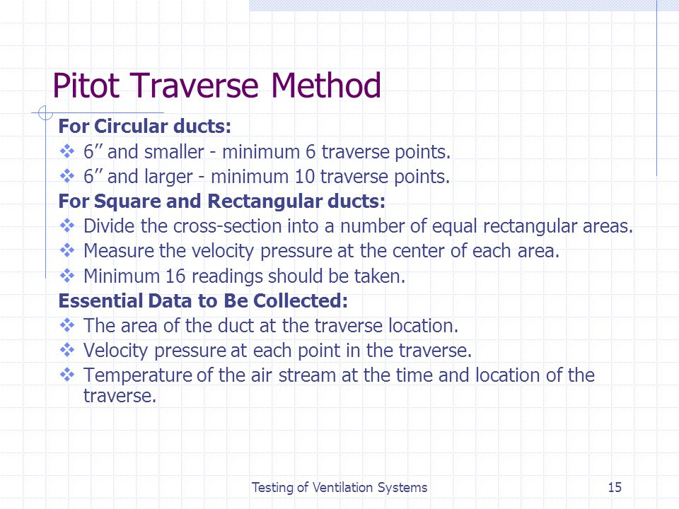 Testing of Ventilation Systems15 Pitot Traverse Method For Circular ducts: 6 and smaller - minimum 6 traverse points. 6 and larger - minimum 10 traver