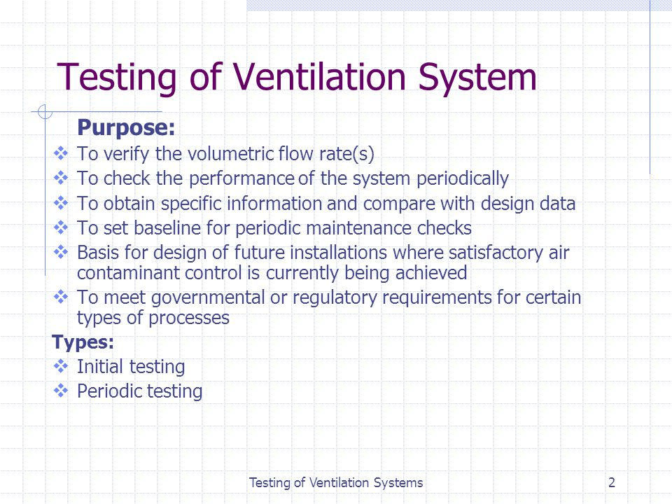 2 Testing of Ventilation System Purpose: To verify the volumetric flow rate(s) To check the performance of the system periodically To obtain specific