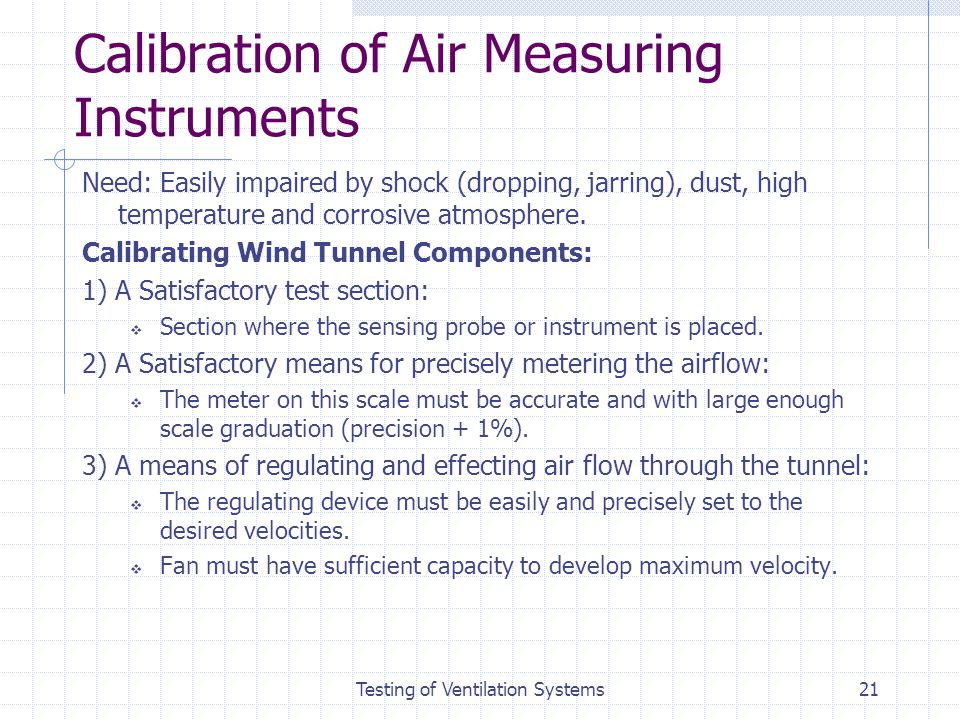 Testing of Ventilation Systems21 Calibration of Air Measuring Instruments Need: Easily impaired by shock (dropping, jarring), dust, high temperature a