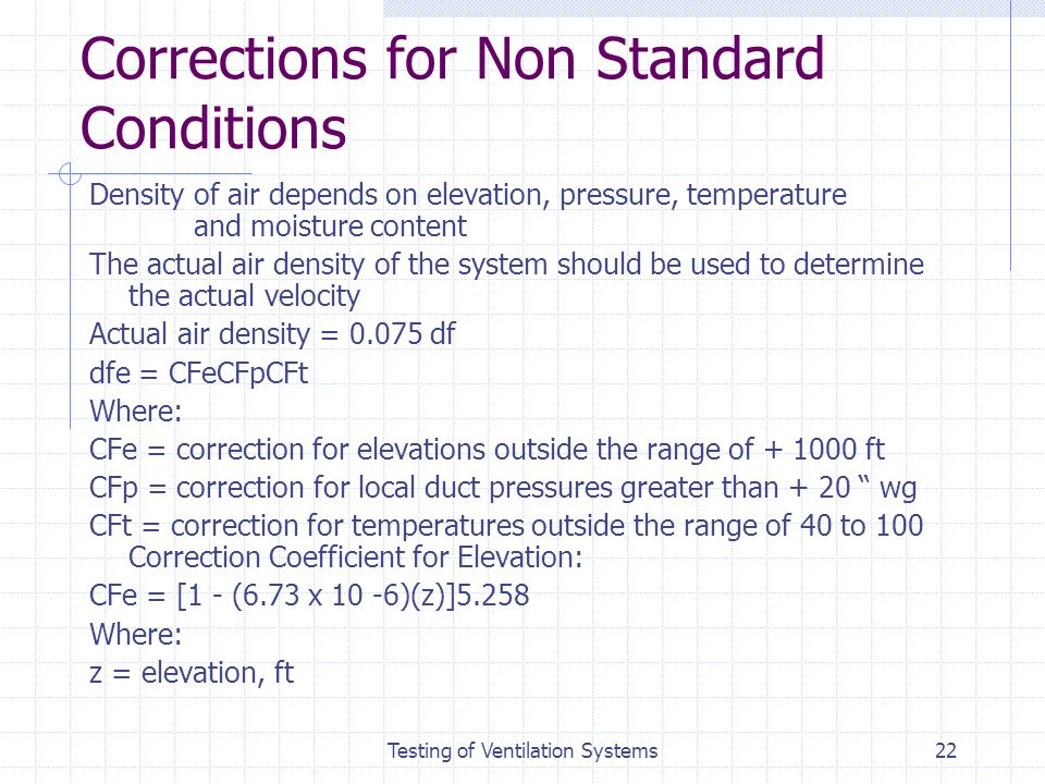 Testing of Ventilation Systems22 Corrections for Non Standard Conditions Density of air depends on elevation, pressure, temperature and moisture conte