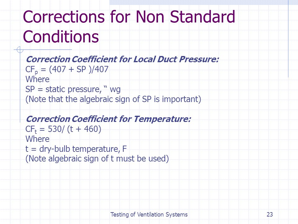 Testing of Ventilation Systems23 Corrections for Non Standard Conditions Correction Coefficient for Local Duct Pressure: CF p = (407 + SP )/407 Where
