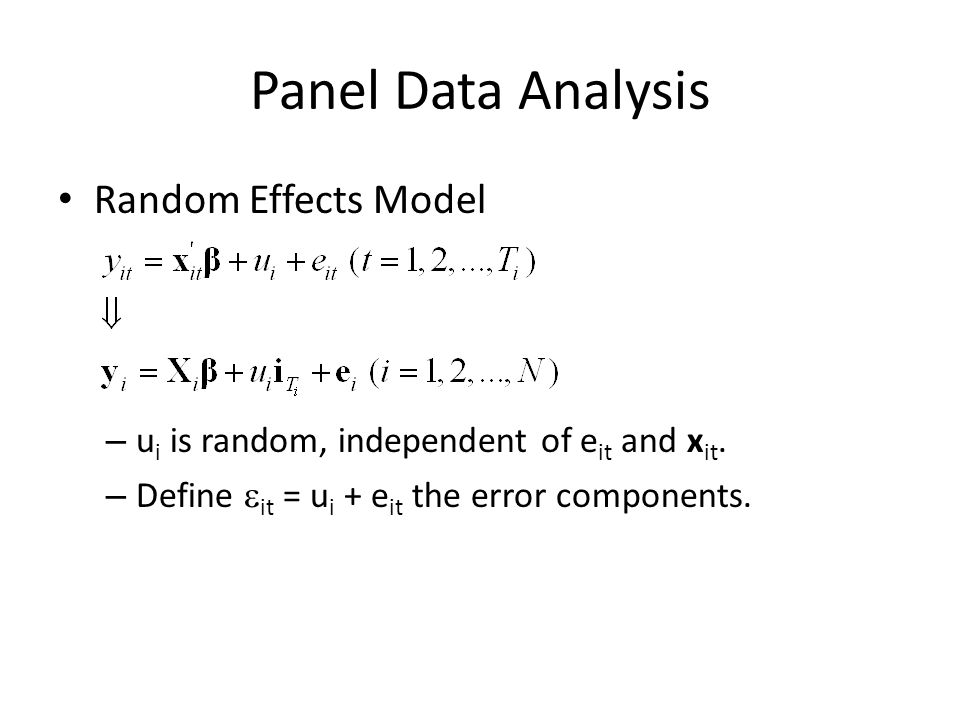 Panel Data Analysis Random Effects Model – u i is random, independent of e it and x it. – Define it = u i + e it the error components.
