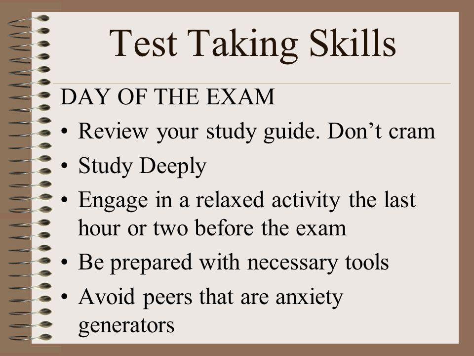 Test Taking Skills DAY OF THE EXAM Review your study guide. Dont cram Study Deeply Engage in a relaxed activity the last hour or two before the exam B
