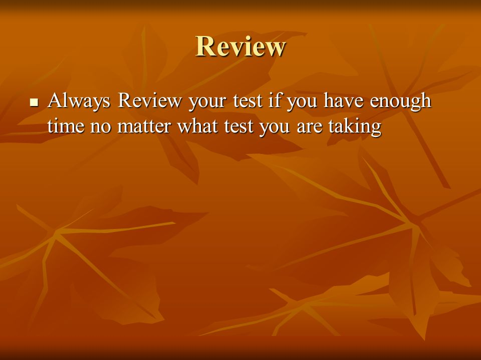 Review Always Review your test if you have enough time no matter what test you are taking Always Review your test if you have enough time no matter wh