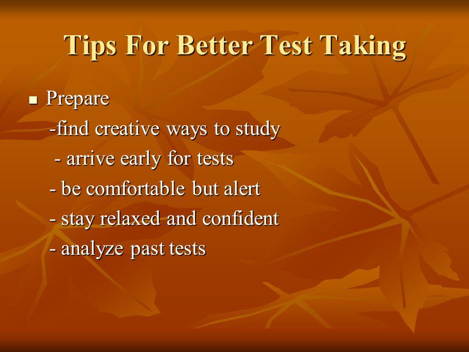 Tips For Better Test Taking Prepare Prepare -find creative ways to study -find creative ways to study - arrive early for tests - arrive early for test