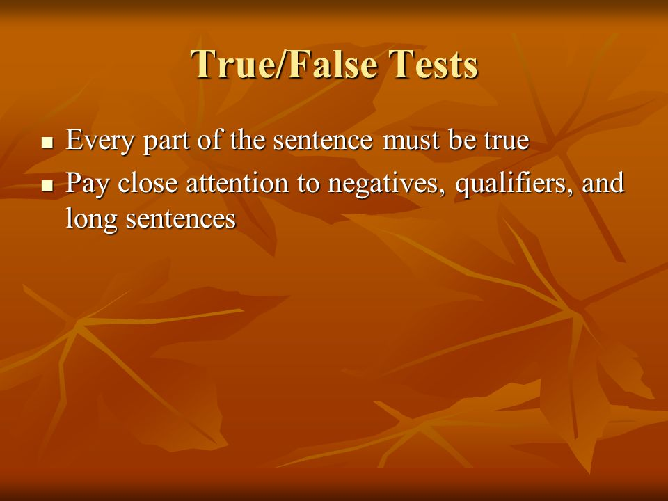 True/False Tests Every part of the sentence must be true Every part of the sentence must be true Pay close attention to negatives, qualifiers, and lon