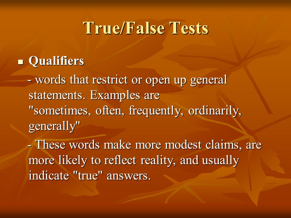 True/False Tests Qualifiers Qualifiers - words that restrict or open up general statements. Examples are