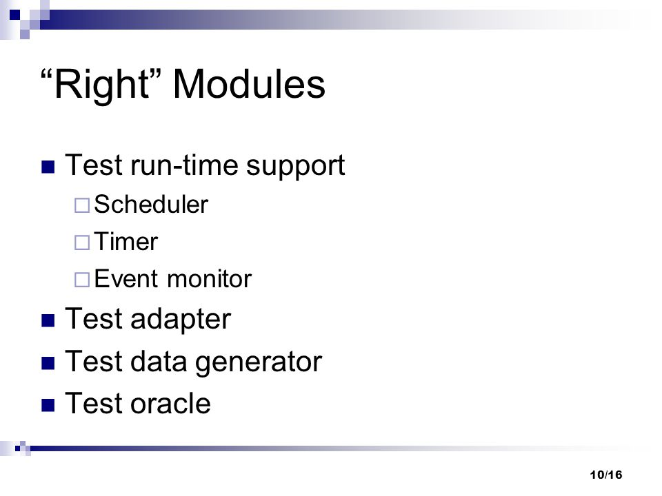 10/16 Right Modules Test run-time support Scheduler Timer Event monitor Test adapter Test data generator Test oracle