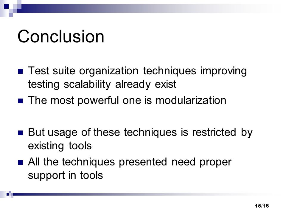 15/16 Conclusion Test suite organization techniques improving testing scalability already exist The most powerful one is modularization But usage of t