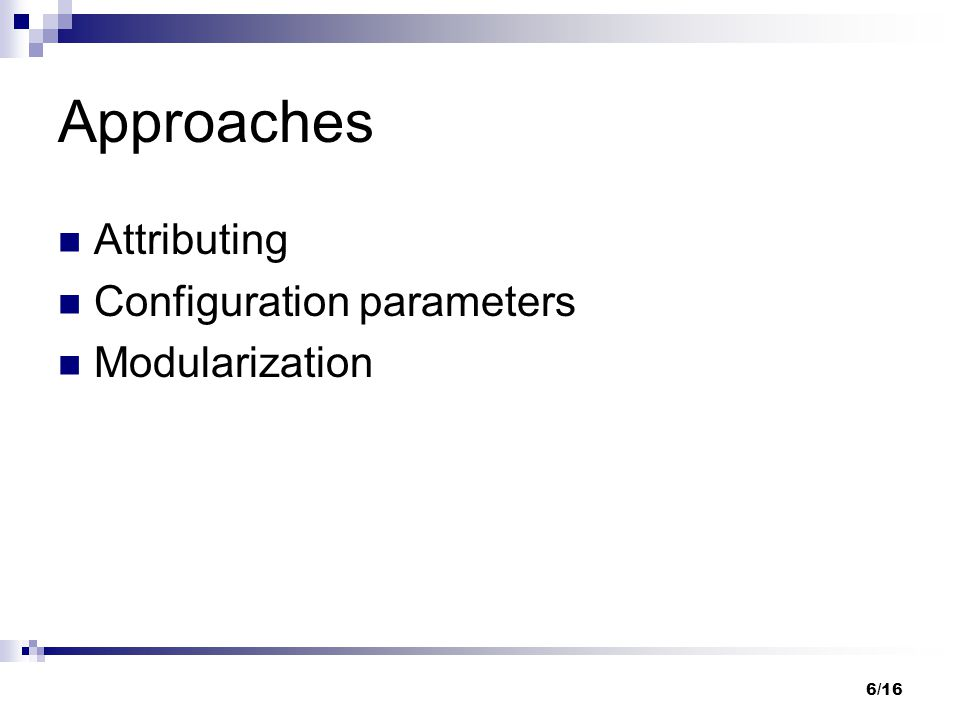 6/16 Approaches Attributing Configuration parameters Modularization