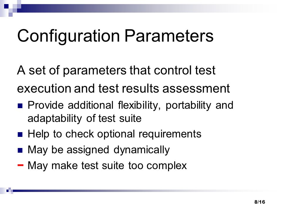 8/16 Configuration Parameters A set of parameters that control test execution and test results assessment Provide additional flexibility, portability