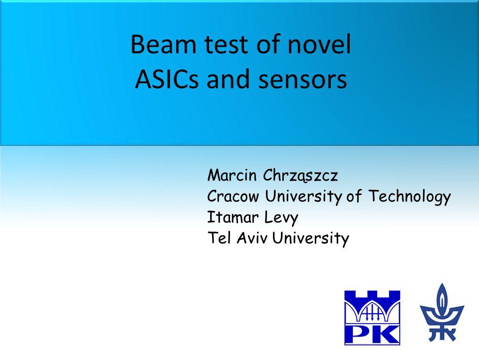 Beam test of novel ASICs and sensors Marcin Chrząszcz Cracow University of Technology Itamar Levy Tel Aviv University