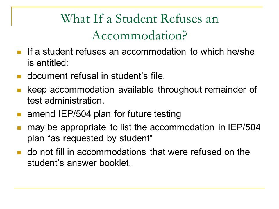 What If a Student Refuses an Accommodation? If a student refuses an accommodation to which he/she is entitled: document refusal in students file. keep