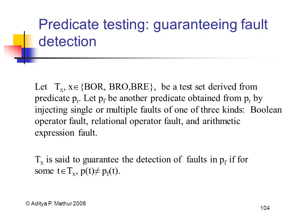 © Aditya P. Mathur 2006 104 Predicate testing: guaranteeing fault detection Let T x, x {BOR, BRO,BRE}, be a test set derived from predicate p r. Let p