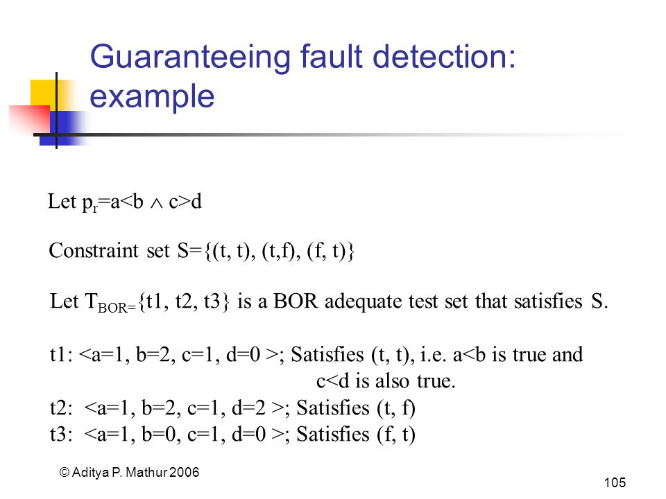© Aditya P. Mathur 2006 105 Guaranteeing fault detection: example Let p r =a d Let T BOR= {t1, t2, t3} is a BOR adequate test set that satisfies S. t1