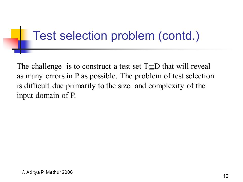 © Aditya P. Mathur 2006 12 Test selection problem (contd.) The challenge is to construct a test set T D that will reveal as many errors in P as possib