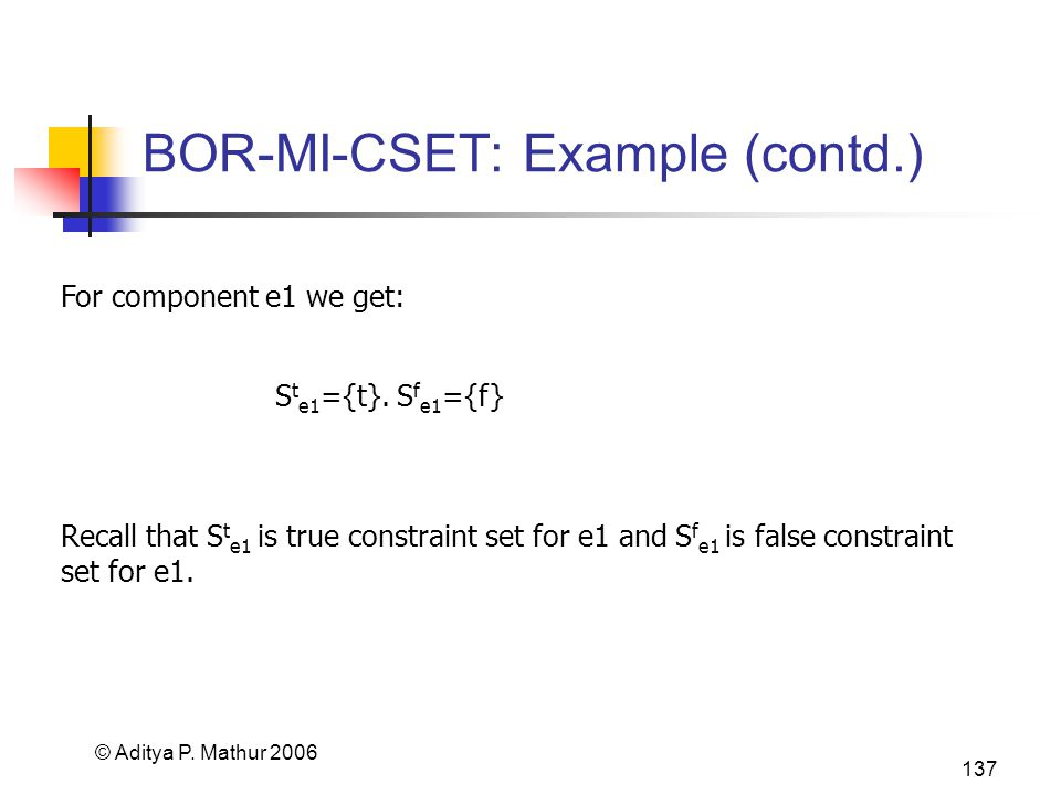 © Aditya P. Mathur 2006 137 BOR-MI-CSET: Example (contd.) For component e1 we get: S t e1 ={t}. S f e1 ={f} Recall that S t e1 is true constraint set