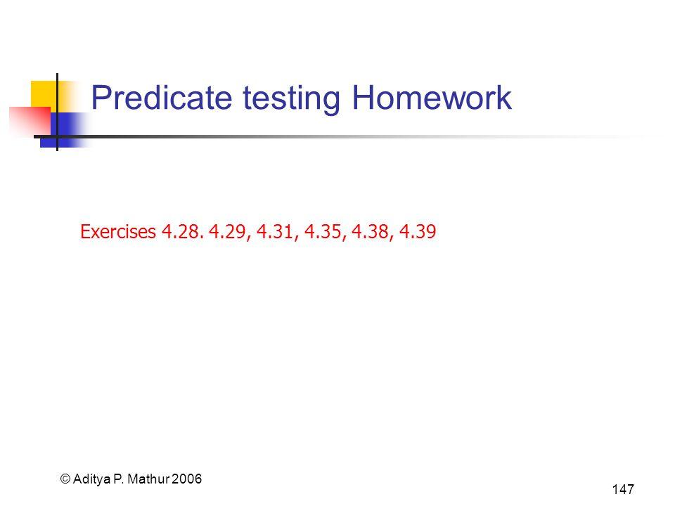 © Aditya P. Mathur 2006 147 Predicate testing Homework Exercises 4.28. 4.29, 4.31, 4.35, 4.38, 4.39
