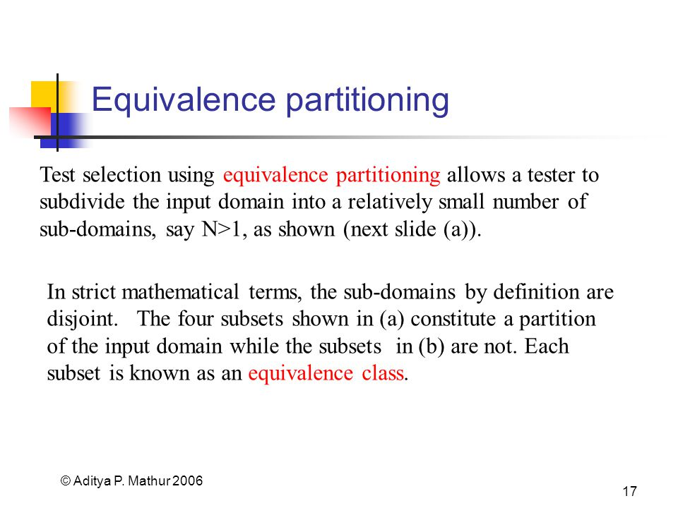 © Aditya P. Mathur 2006 17 Equivalence partitioning Test selection using equivalence partitioning allows a tester to subdivide the input domain into a