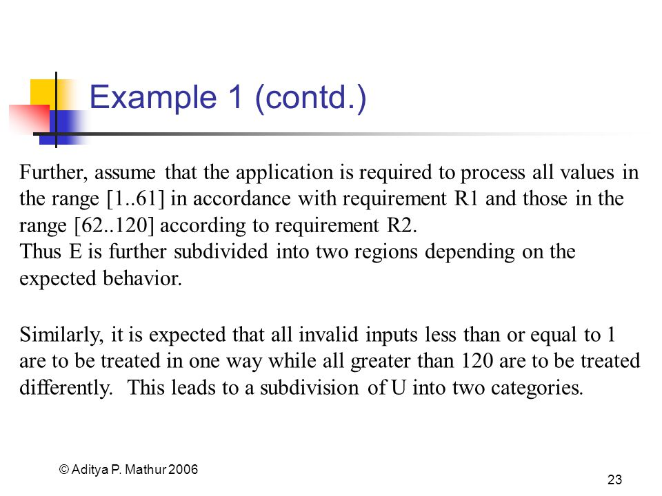 © Aditya P. Mathur 2006 23 Example 1 (contd.) Further, assume that the application is required to process all values in the range [1..61] in accordanc