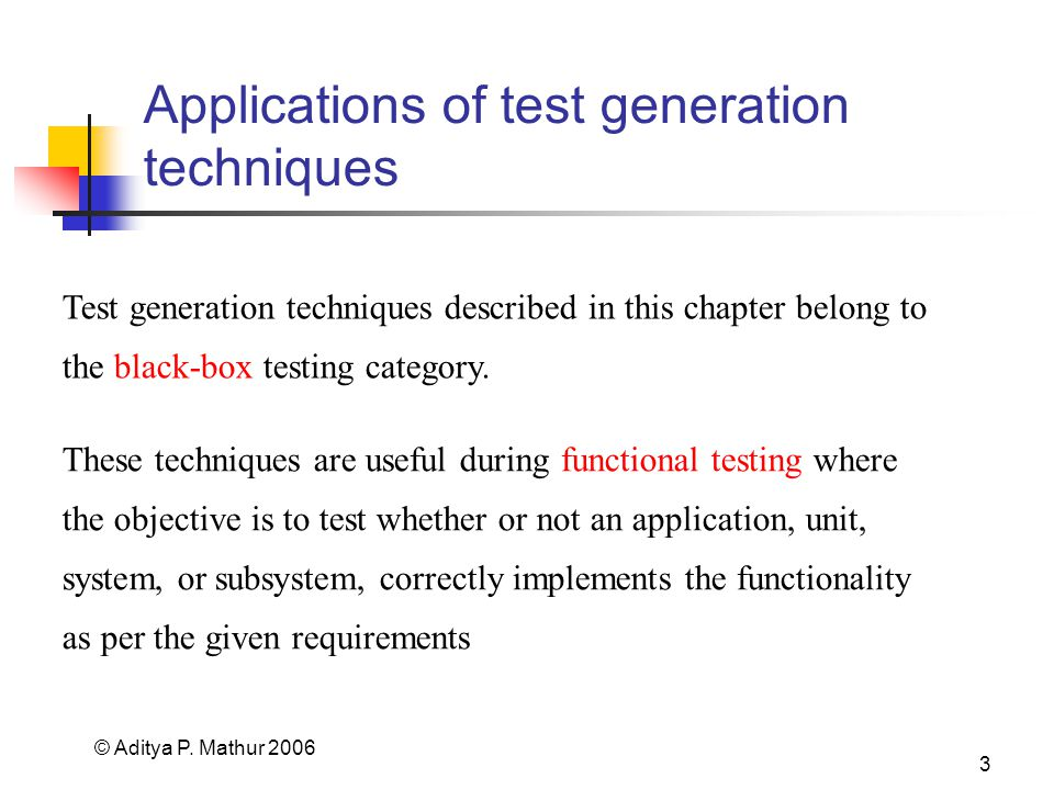 © Aditya P. Mathur 2006 3 Applications of test generation techniques Test generation techniques described in this chapter belong to the black-box test