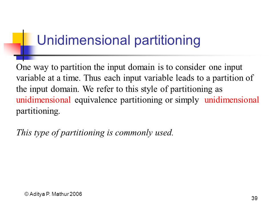 © Aditya P. Mathur 2006 39 Unidimensional partitioning One way to partition the input domain is to consider one input variable at a time. Thus each in