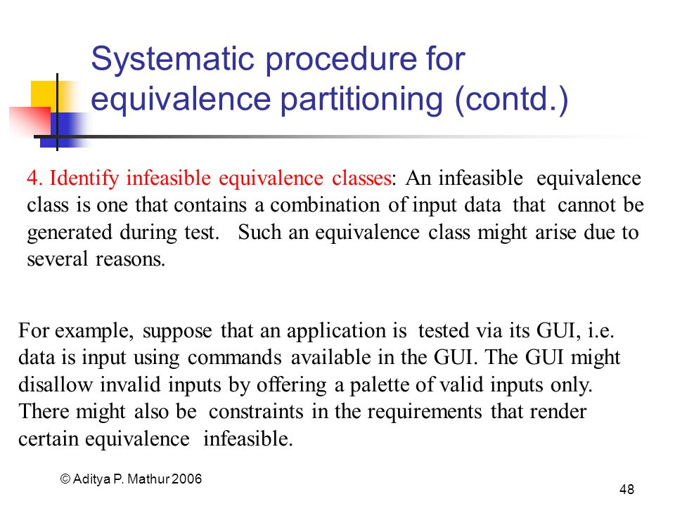 © Aditya P. Mathur 2006 48 Systematic procedure for equivalence partitioning (contd.) For example, suppose that an application is tested via its GUI,