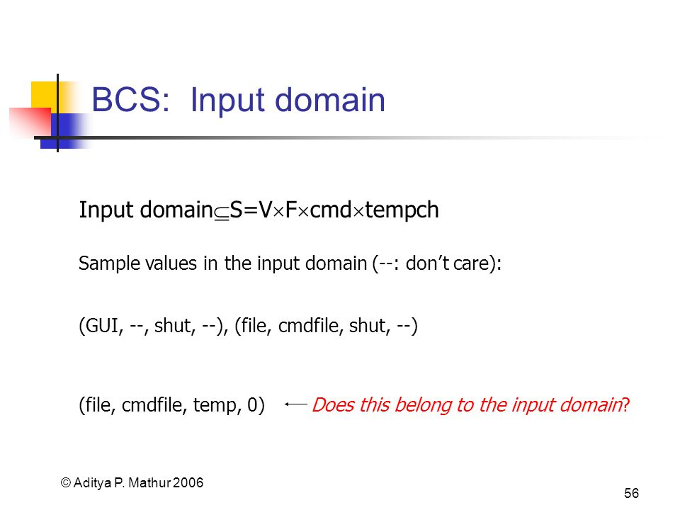 © Aditya P. Mathur 2006 56 BCS: Input domain Input domain S=V F cmd tempch Sample values in the input domain (--: dont care): (GUI, --, shut, --), (fi
