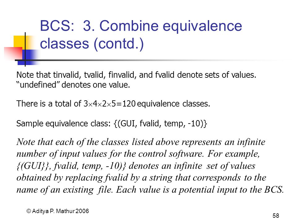 © Aditya P. Mathur 2006 58 BCS: 3. Combine equivalence classes (contd.) There is a total of 3 4 2 5=120 equivalence classes. Note that tinvalid, tvali