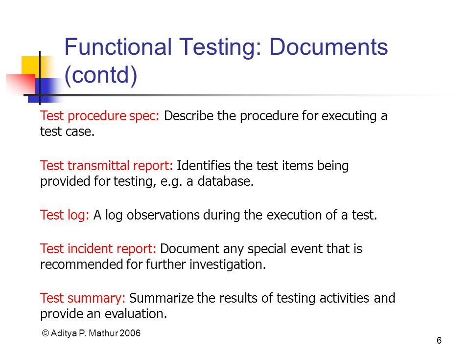 © Aditya P. Mathur 2006 6 Functional Testing: Documents (contd) Test procedure spec: Describe the procedure for executing a test case. Test transmitta