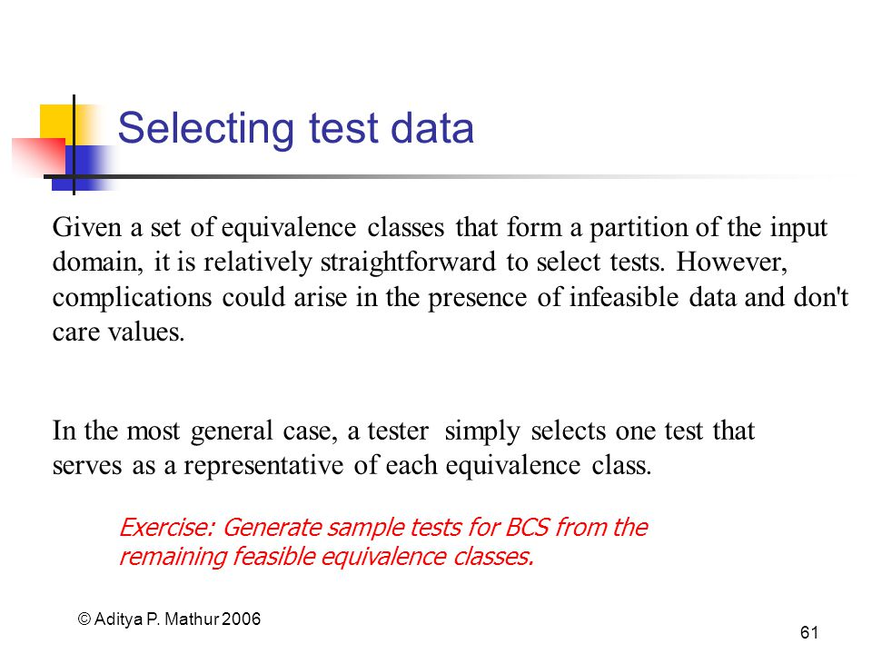 © Aditya P. Mathur 2006 61 Selecting test data Given a set of equivalence classes that form a partition of the input domain, it is relatively straight