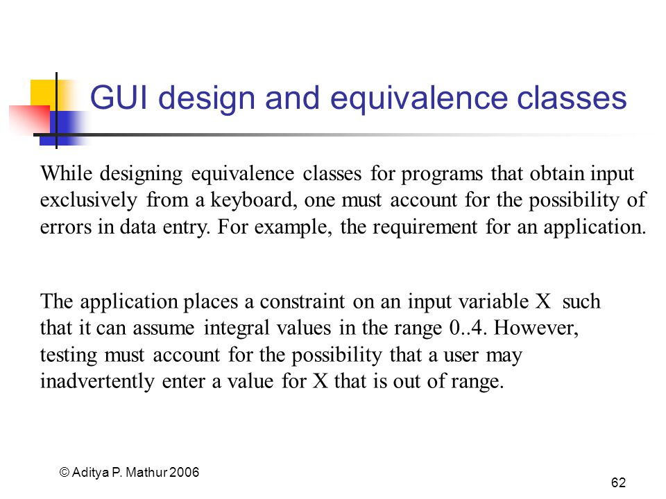 © Aditya P. Mathur 2006 62 GUI design and equivalence classes While designing equivalence classes for programs that obtain input exclusively from a ke