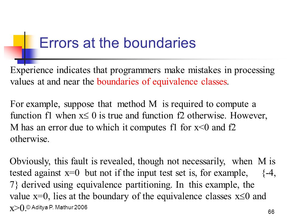 © Aditya P. Mathur 2006 66 Errors at the boundaries Experience indicates that programmers make mistakes in processing values at and near the boundarie