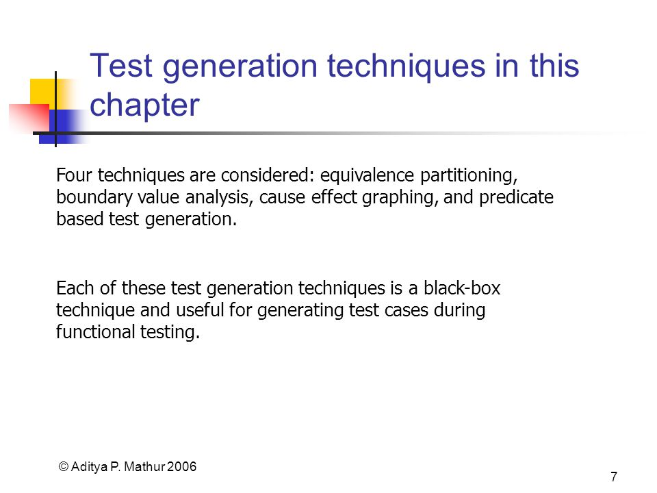 © Aditya P. Mathur 2006 7 Test generation techniques in this chapter Four techniques are considered: equivalence partitioning, boundary value analysis