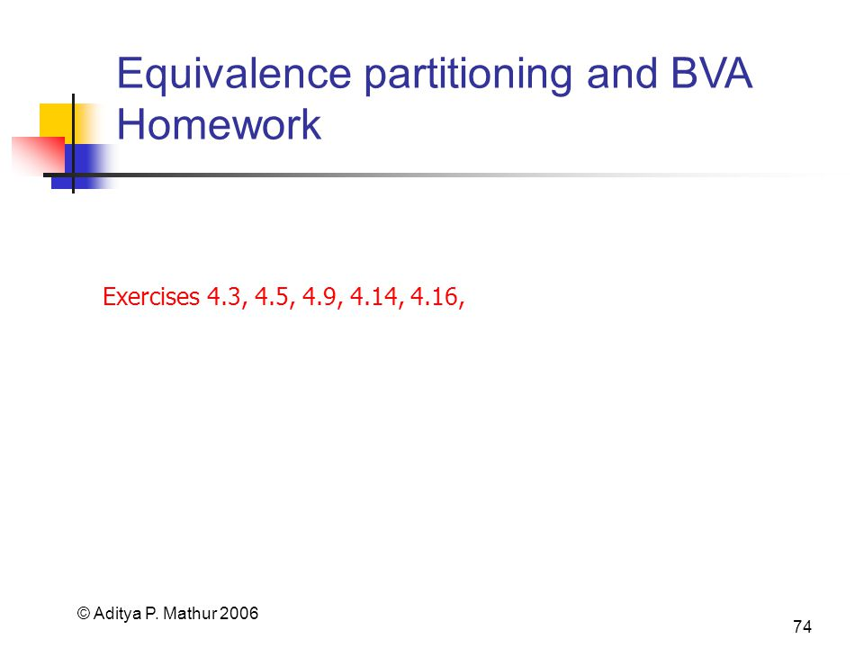 © Aditya P. Mathur 2006 74 Equivalence partitioning and BVA Homework Exercises 4.3, 4.5, 4.9, 4.14, 4.16,