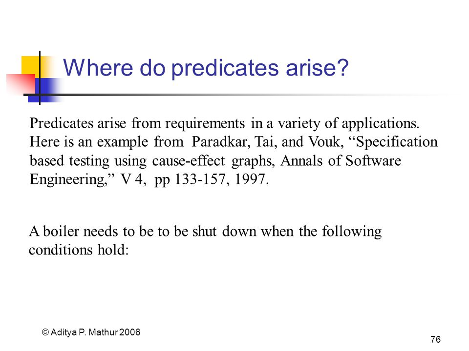 © Aditya P. Mathur 2006 76 Where do predicates arise? Predicates arise from requirements in a variety of applications. Here is an example from Paradka