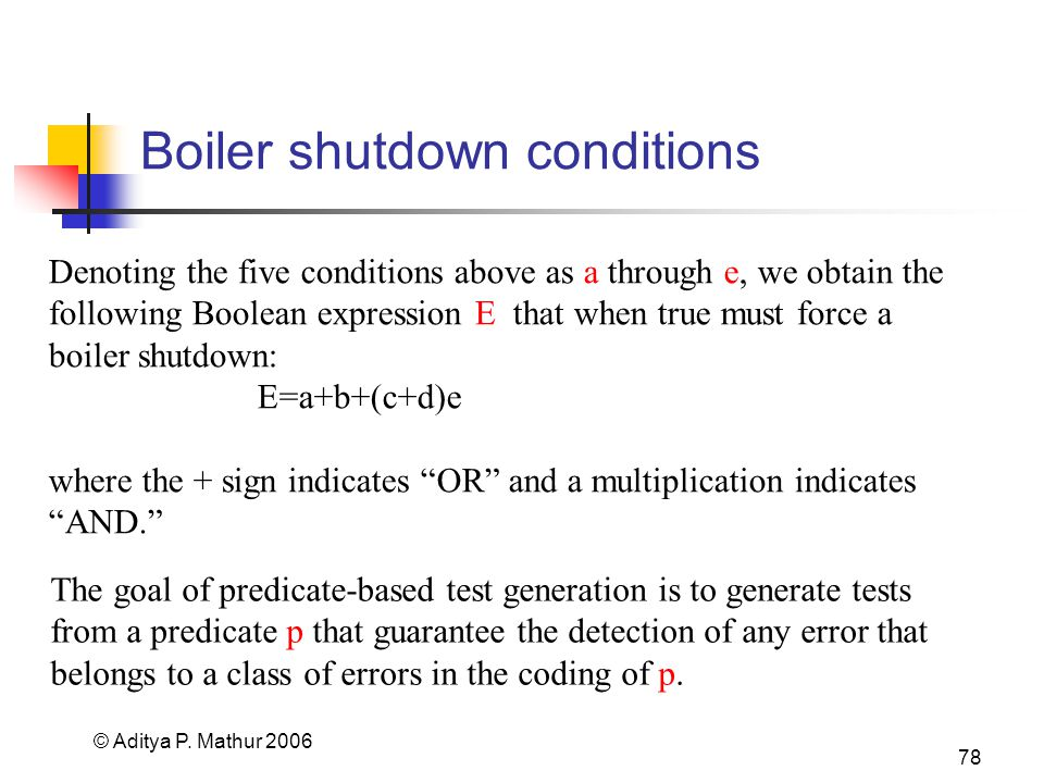 © Aditya P. Mathur 2006 78 Boiler shutdown conditions Denoting the five conditions above as a through e, we obtain the following Boolean expression E