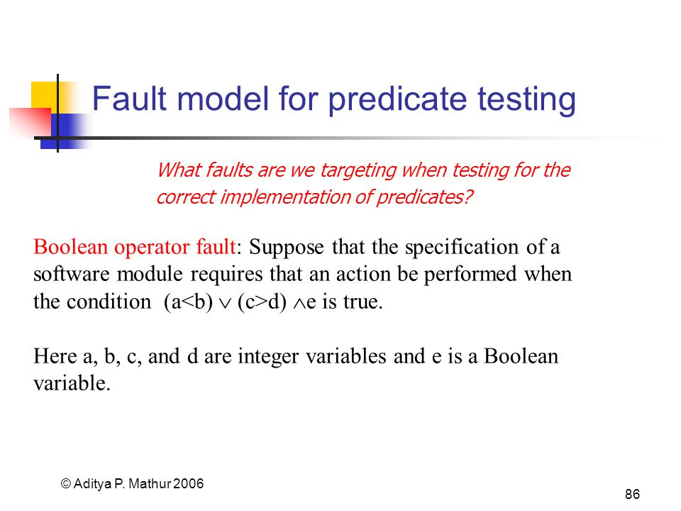 © Aditya P. Mathur 2006 86 Fault model for predicate testing What faults are we targeting when testing for the correct implementation of predicates? B