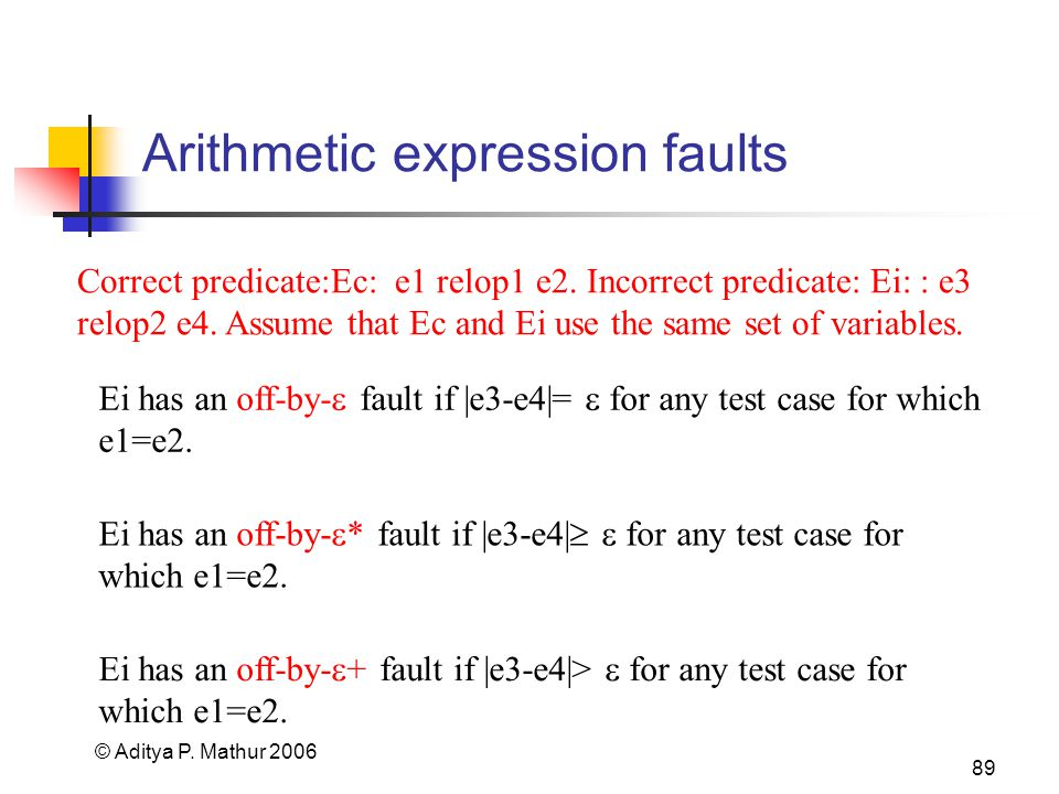 © Aditya P. Mathur 2006 89 Arithmetic expression faults Ei has an off-by- fault if |e3-e4|= for any test case for which e1=e2. Correct predicate:Ec: e