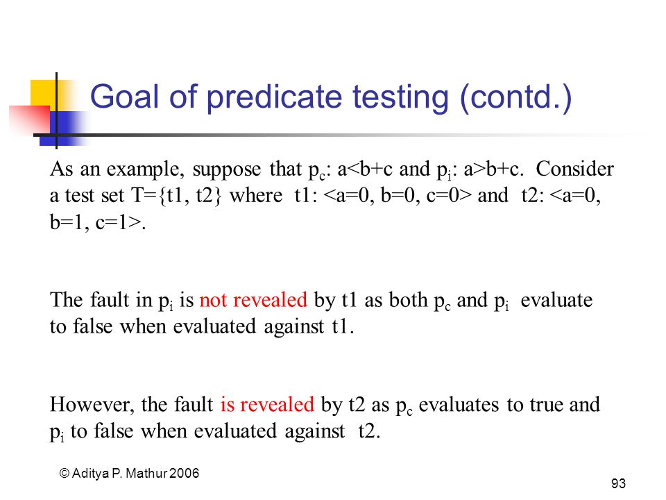 © Aditya P. Mathur 2006 93 Goal of predicate testing (contd.) As an example, suppose that p c : a b+c. Consider a test set T={t1, t2} where t1: and t2