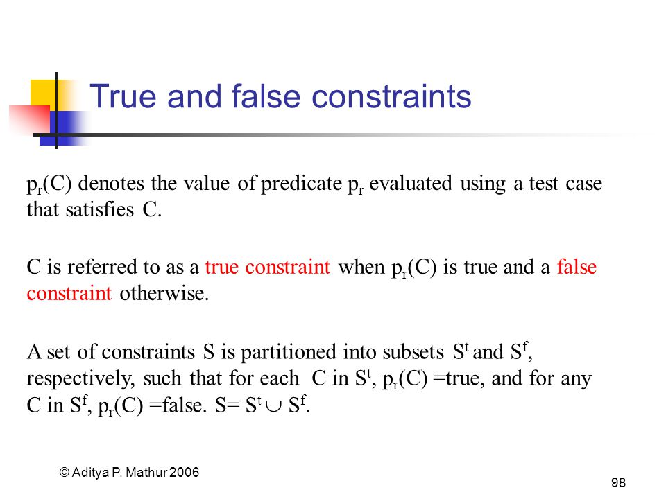 © Aditya P. Mathur 2006 98 True and false constraints p r (C) denotes the value of predicate p r evaluated using a test case that satisfies C. C is re