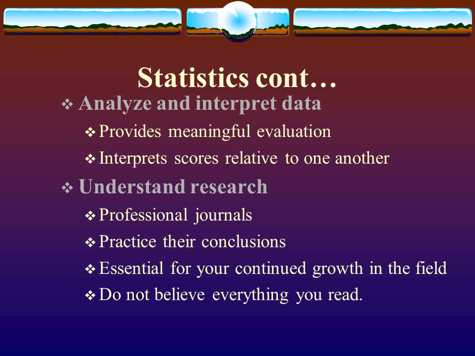 Statistics cont… Analyze and interpret data Provides meaningful evaluation Interprets scores relative to one another Understand research Professional
