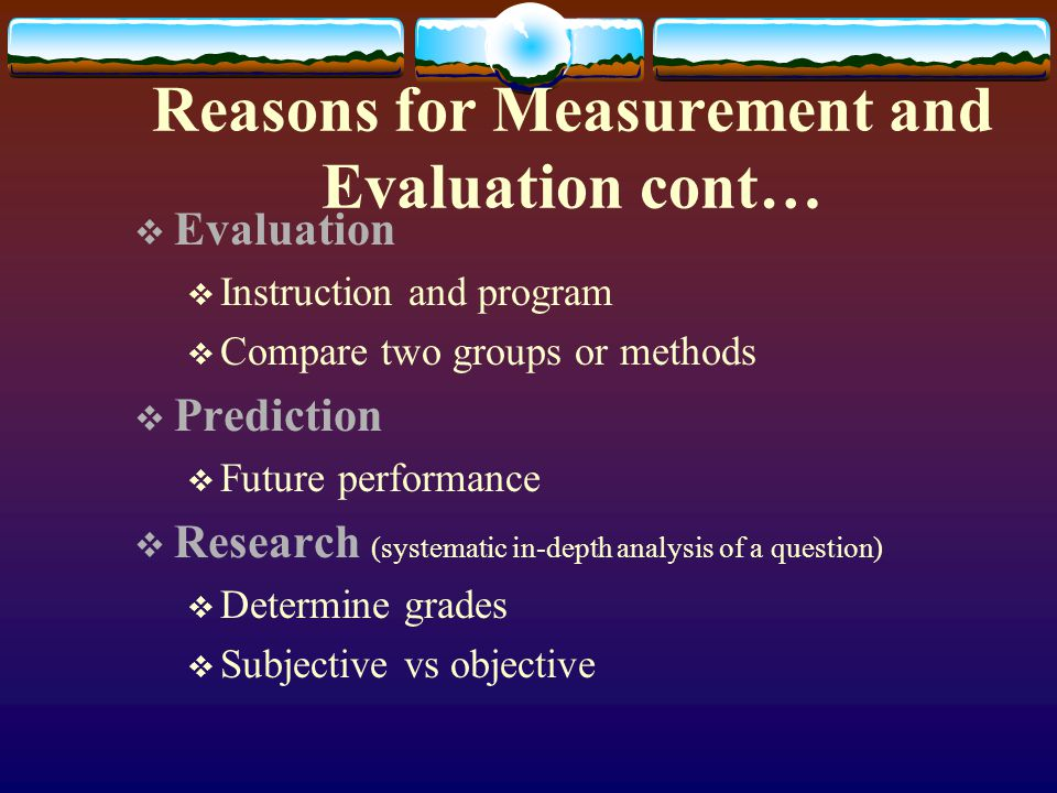 Reasons for Measurement and Evaluation cont… Evaluation Instruction and program Compare two groups or methods Prediction Future performance Research (