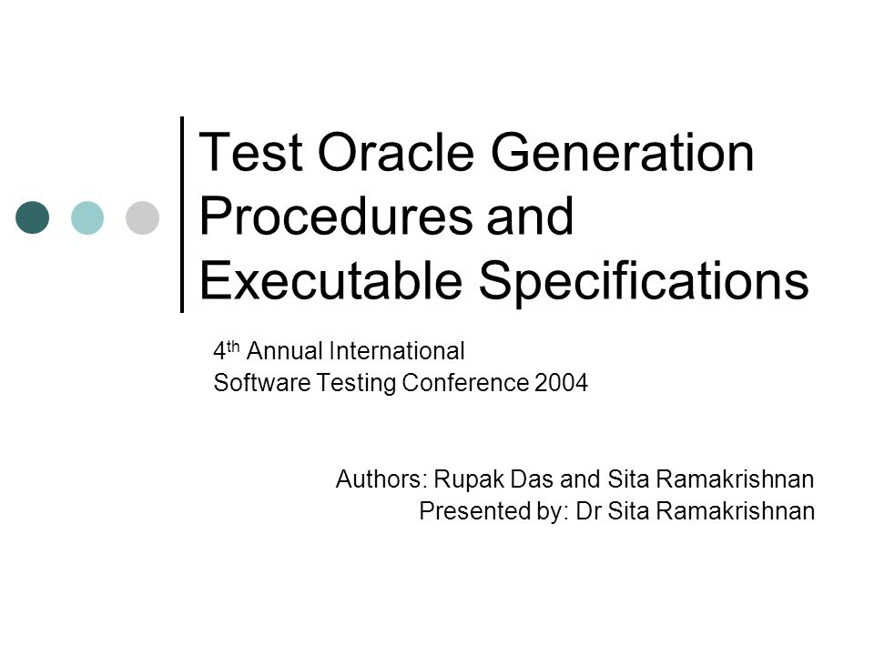 Test Oracle Generation Procedures and Executable Specifications 4 th Annual International Software Testing Conference 2004 Authors: Rupak Das and Sita Ramakrishnan Presented by: Dr Sita Ramakrishnan