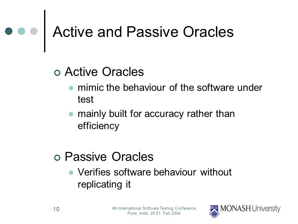 4th International Software Testing Conference Pune, India 20-21 Feb 2004 10 Active and Passive Oracles Active Oracles mimic the behaviour of the software under test mainly built for accuracy rather than efficiency Passive Oracles Verifies software behaviour without replicating it